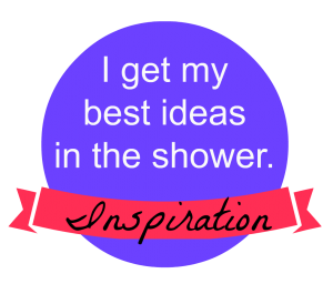 Inspiration: I get my Best Ideas in The Shower