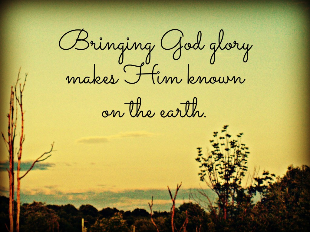 Bringing God glory makes Him known on the earth