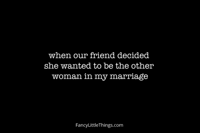 when our friend decided she wanted to be the other woman in my marriage